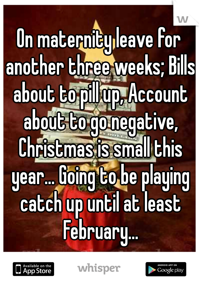 On maternity leave for another three weeks; Bills about to pill up, Account about to go negative, Christmas is small this year... Going to be playing catch up until at least February...