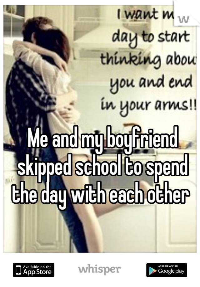 Me and my boyfriend skipped school to spend the day with each other