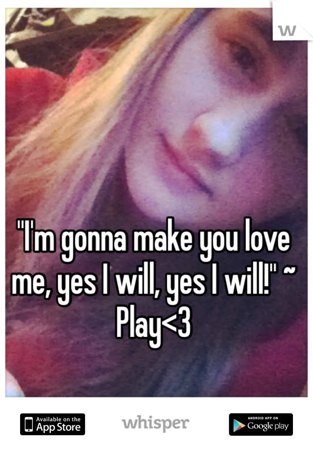 """I'm gonna make you love me, yes I will, yes I will!"" ~ Play<3"