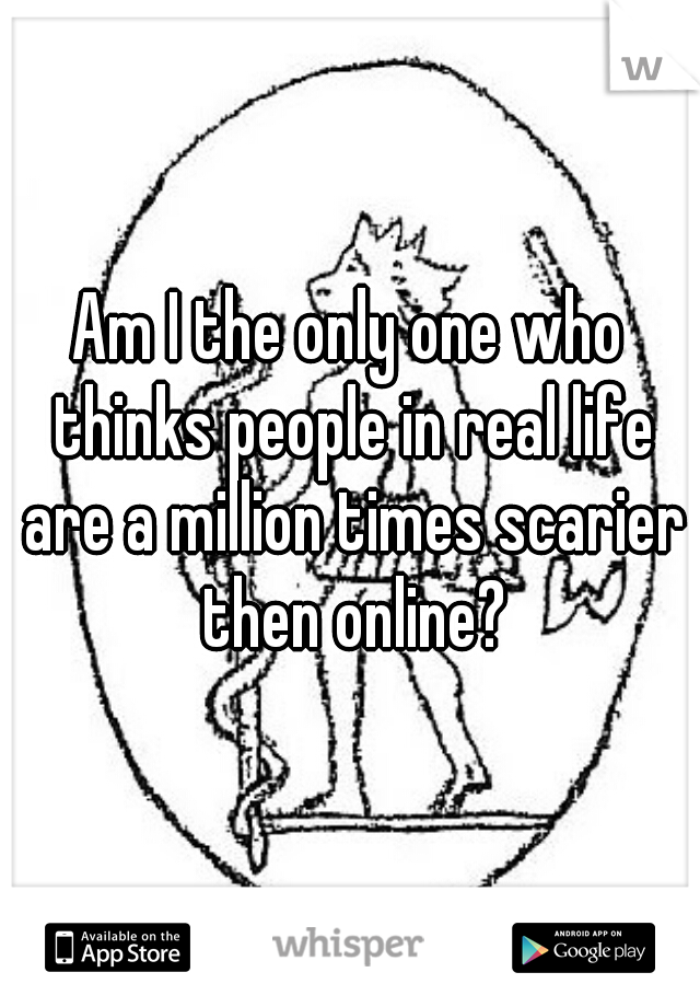 Am I the only one who thinks people in real life are a million times scarier then online?