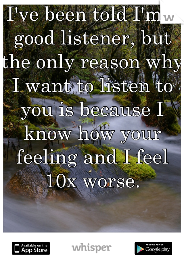 I've been told I'm a good listener, but the only reason why I want to listen to you is because I know how your feeling and I feel 10x worse.