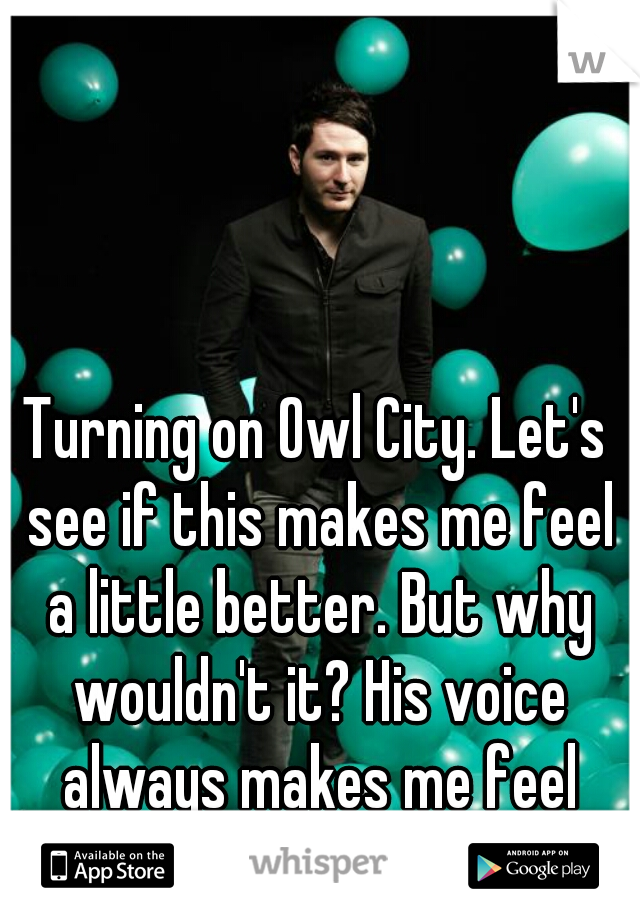 Turning on Owl City. Let's see if this makes me feel a little better. But why wouldn't it? His voice always makes me feel better!!