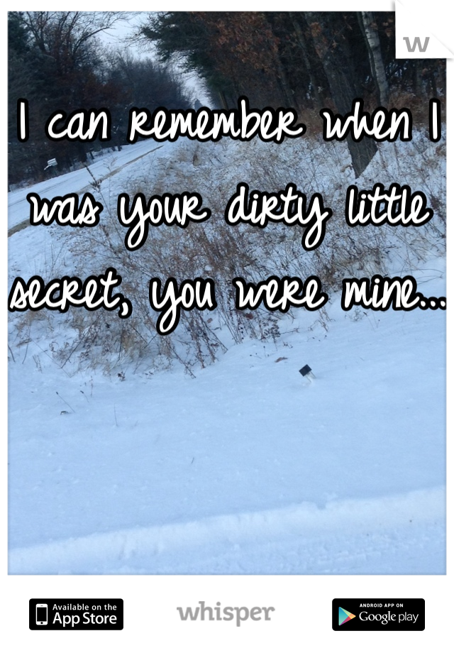 I can remember when I was your dirty little secret, you were mine...