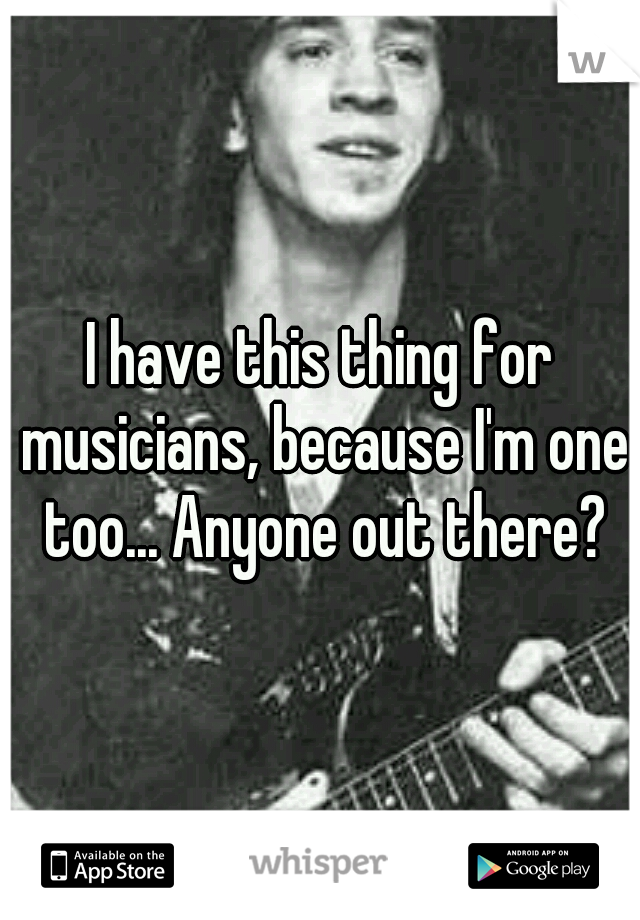 I have this thing for musicians, because I'm one too... Anyone out there?