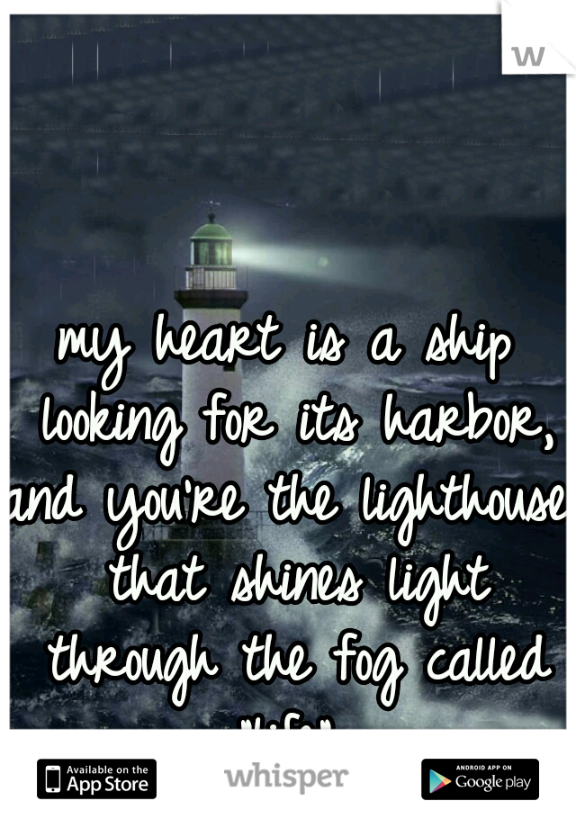 "my heart is a ship looking for its harbor, and you're the lighthouse that shines light through the fog called ""life"""