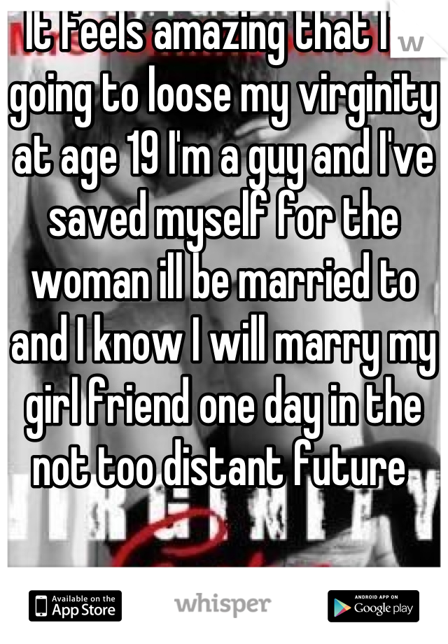It feels amazing that I'm going to loose my virginity at age 19 I'm a guy and I've saved myself for the woman ill be married to and I know I will marry my girl friend one day in the not too distant future