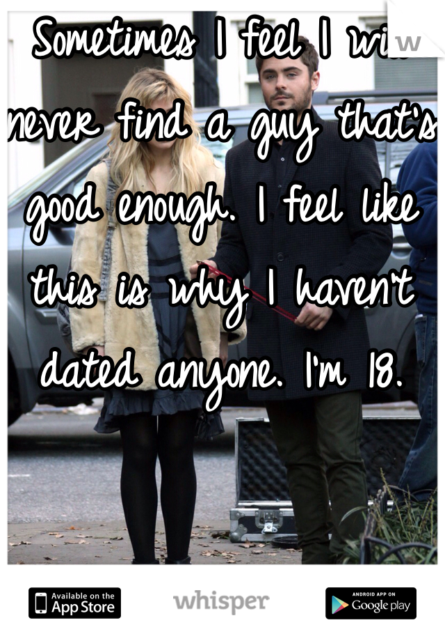 Sometimes I feel I will never find a guy that's good enough. I feel like this is why I haven't dated anyone. I'm 18.