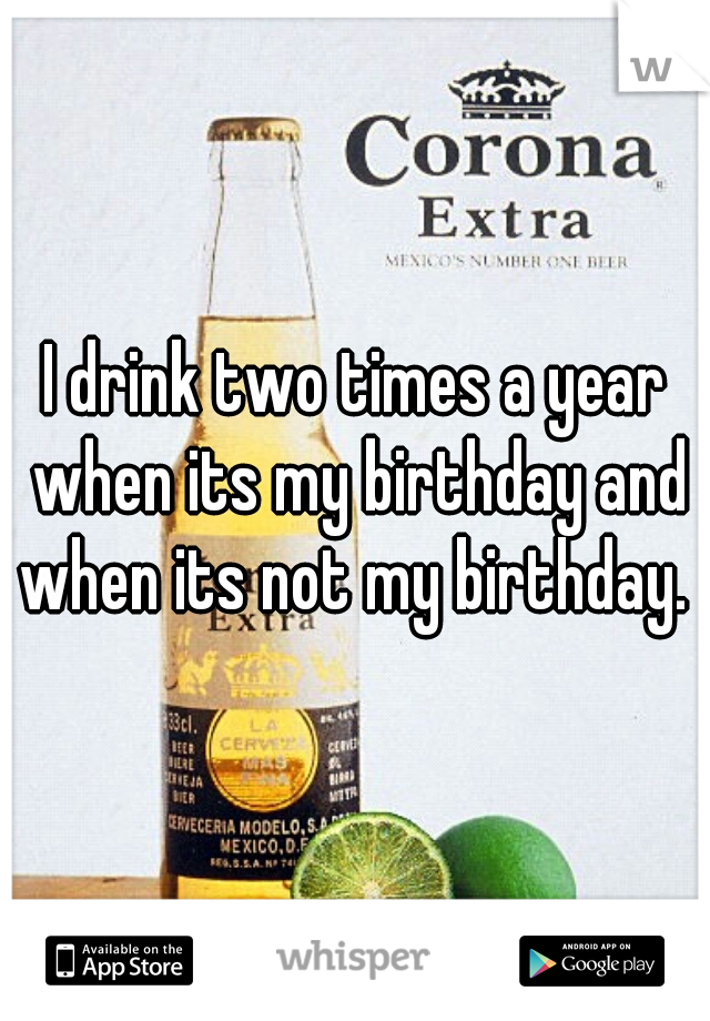 I drink two times a year when its my birthday and when its not my birthday.