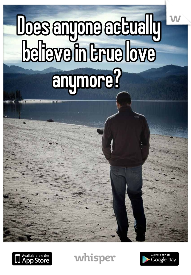 Does anyone actually believe in true love anymore?