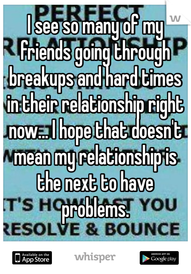 I see so many of my friends going through breakups and hard times in their relationship right now... I hope that doesn't mean my relationship is the next to have problems.