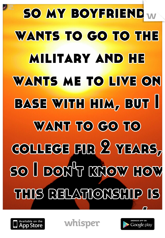 so my boyfriend wants to go to the military and he wants me to live on base with him, but I want to go to college fir 2 years, so I don't know how this relationship is going to work:(