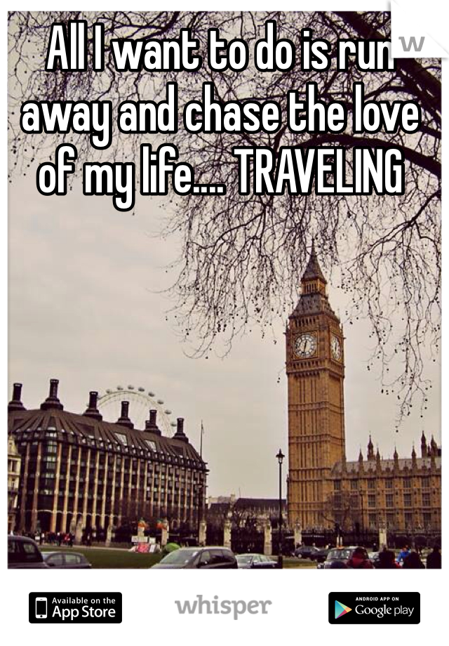 All I want to do is run away and chase the love of my life.... TRAVELING