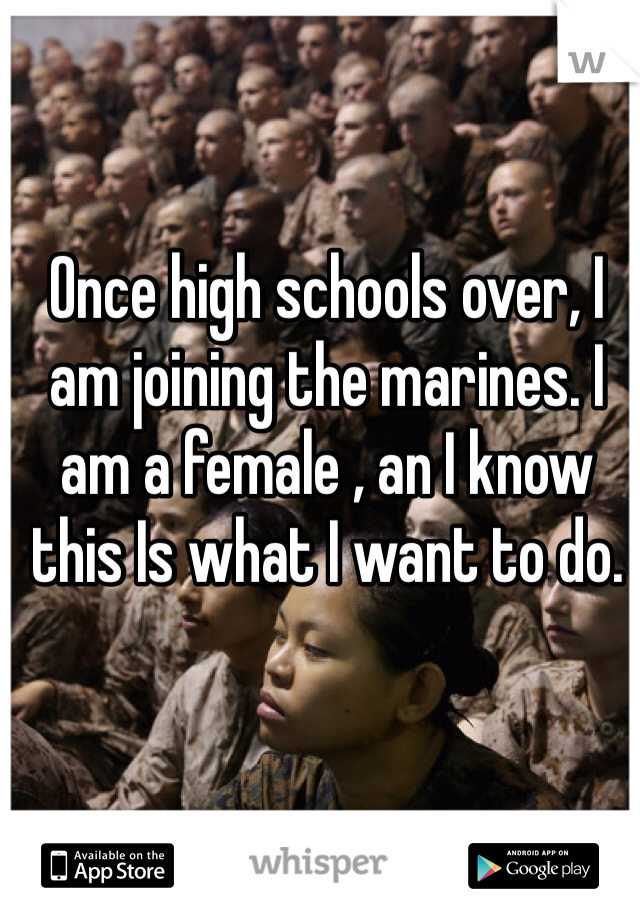 Once high schools over, I am joining the marines. I am a female , an I know this Is what I want to do.
