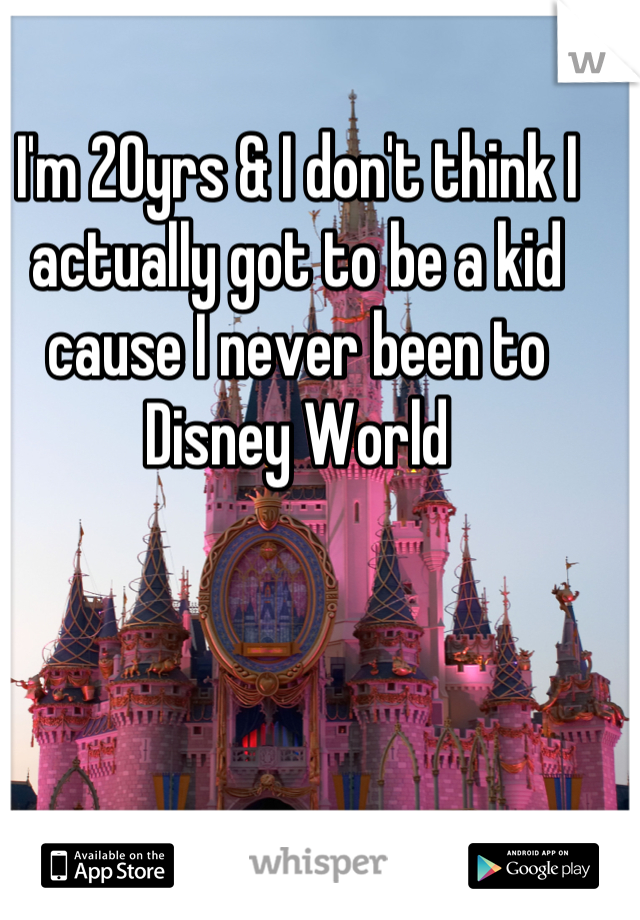 I'm 20yrs & I don't think I actually got to be a kid cause I never been to Disney World
