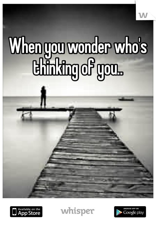 When you wonder who's thinking of you..