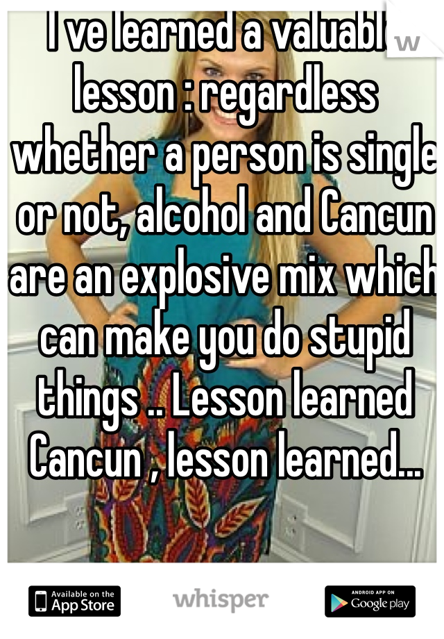 I ve learned a valuable lesson : regardless whether a person is single or not, alcohol and Cancun are an explosive mix which can make you do stupid things .. Lesson learned Cancun , lesson learned...