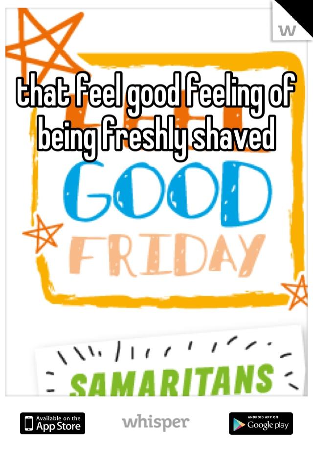 that feel good feeling of being freshly shaved
