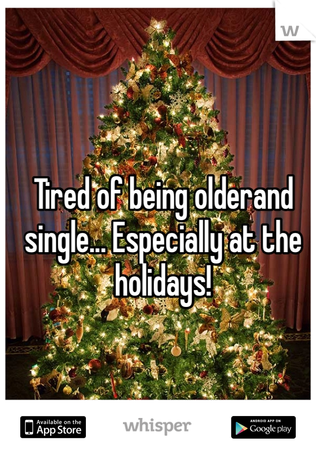 Tired of being olderand single... Especially at the holidays!