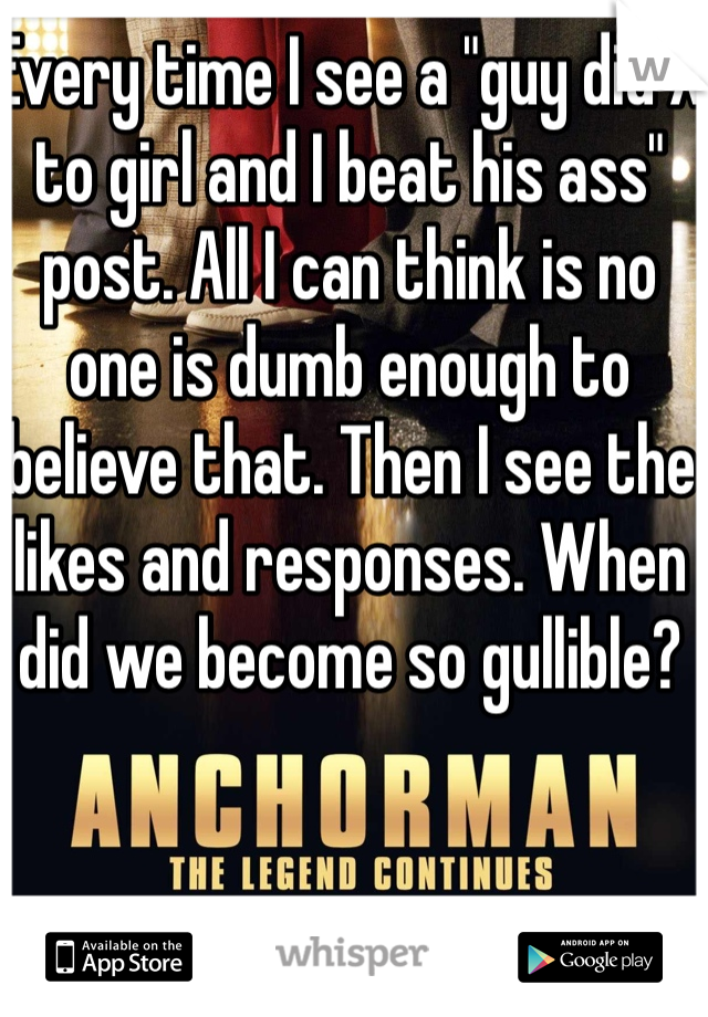 """Every time I see a """"guy did X to girl and I beat his ass"""" post. All I can think is no one is dumb enough to believe that. Then I see the likes and responses. When did we become so gullible?"""