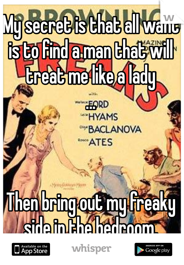 My secret is that all want is to find a man that will treat me like a lady ...    Then bring out my freaky side in the bedroom.