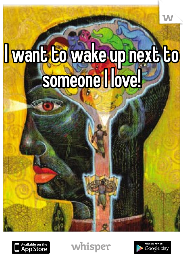 I want to wake up next to someone I love!