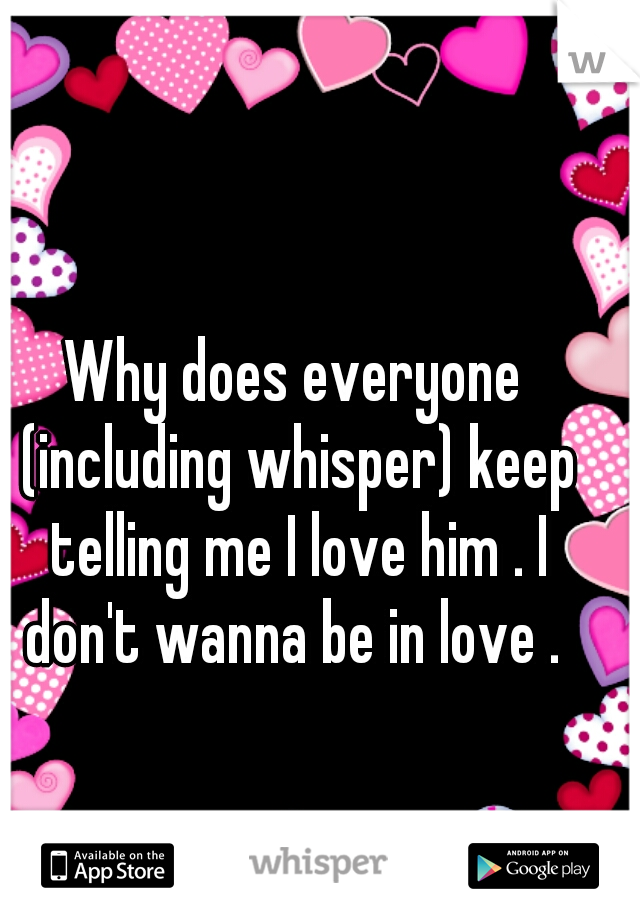 Why does everyone (including whisper) keep telling me I love him . I don't wanna be in love .