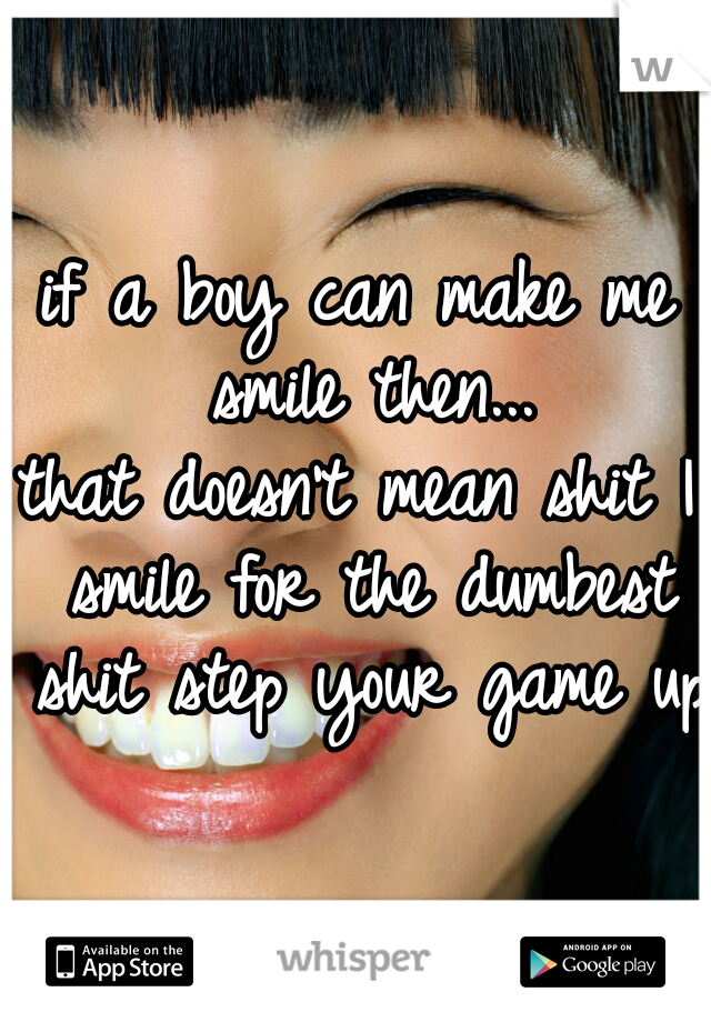 if a boy can make me smile then... that doesn't mean shit I smile for the dumbest shit step your game up