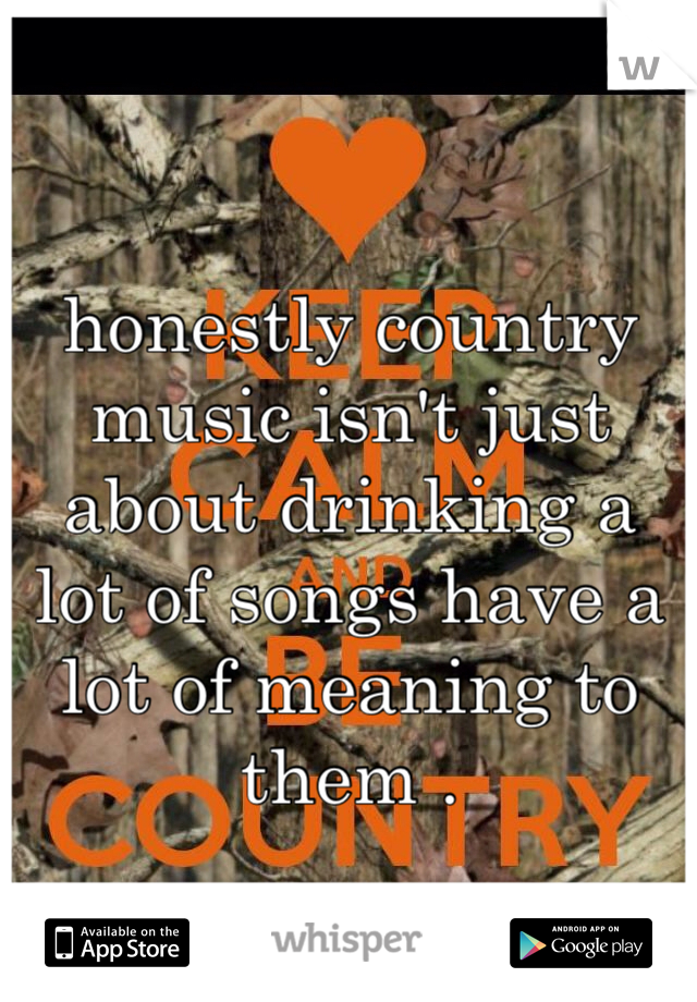 honestly country music isn't just about drinking a lot of songs have a lot of meaning to them .