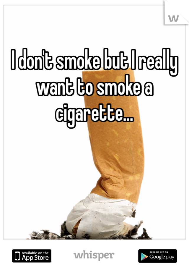 I don't smoke but I really want to smoke a cigarette...