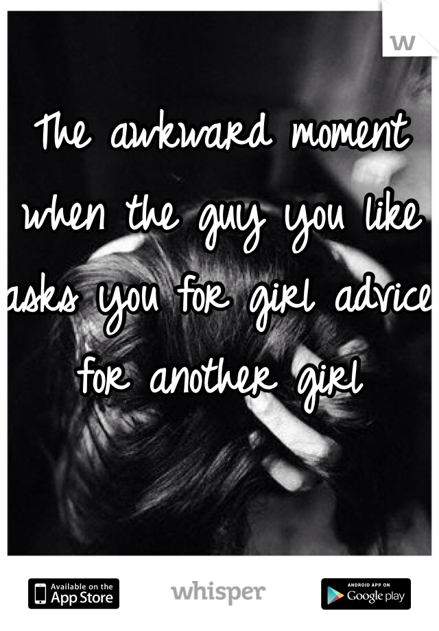 The awkward moment when the guy you like asks you for girl advice for another girl