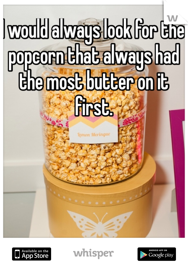 I would always look for the popcorn that always had the most butter on it first.