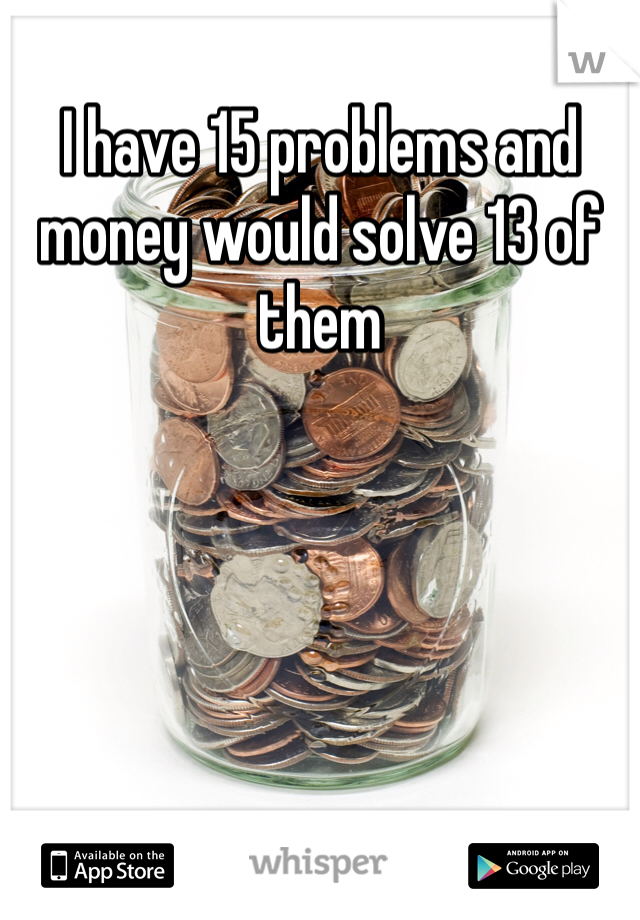 I have 15 problems and money would solve 13 of them