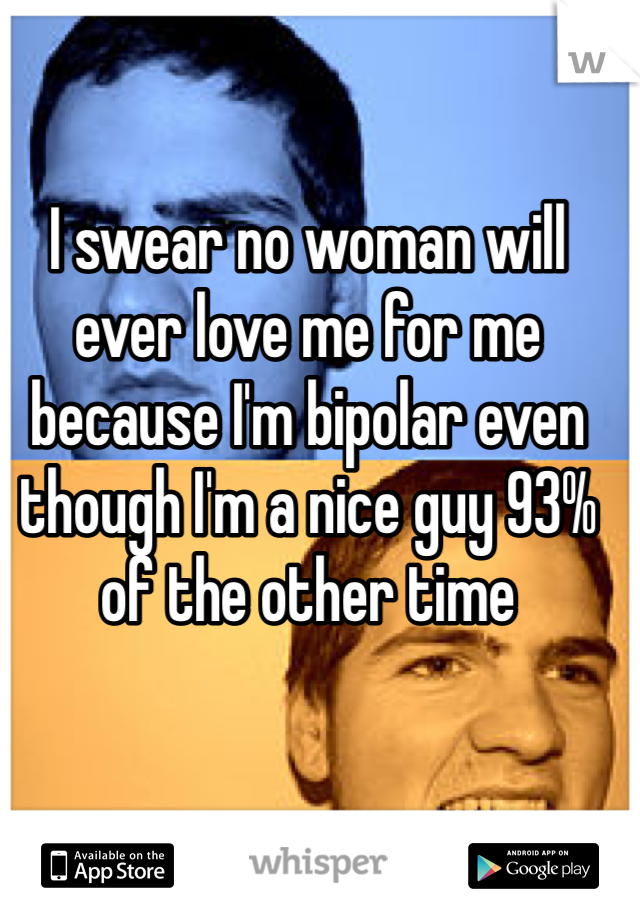 I swear no woman will ever love me for me because I'm bipolar even though I'm a nice guy 93% of the other time