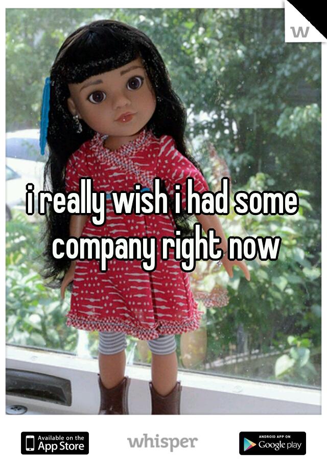 i really wish i had some company right now