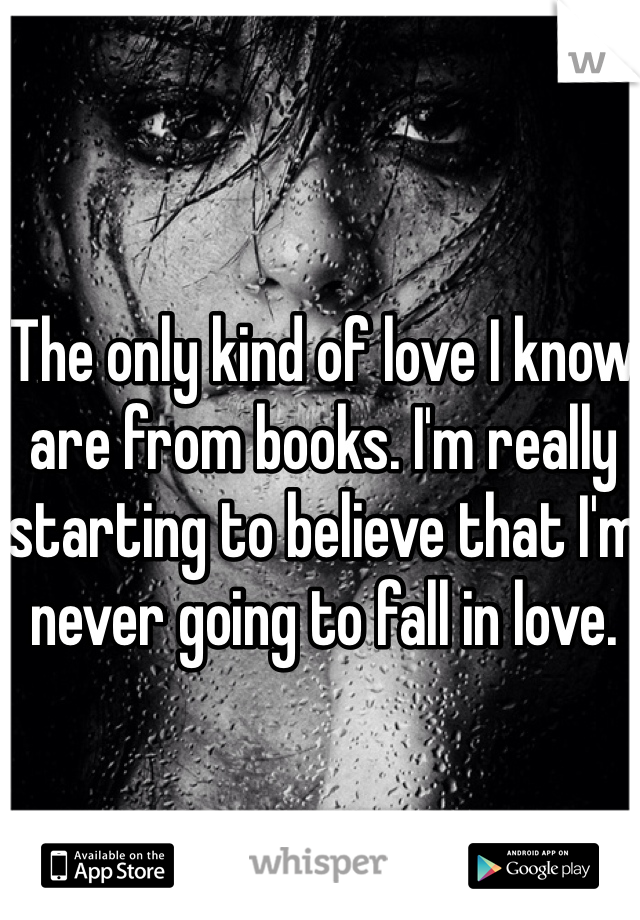 The only kind of love I know are from books. I'm really starting to believe that I'm never going to fall in love.