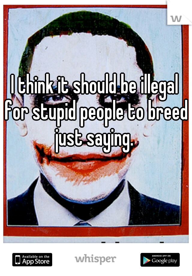 I think it should be illegal for stupid people to breed just saying.