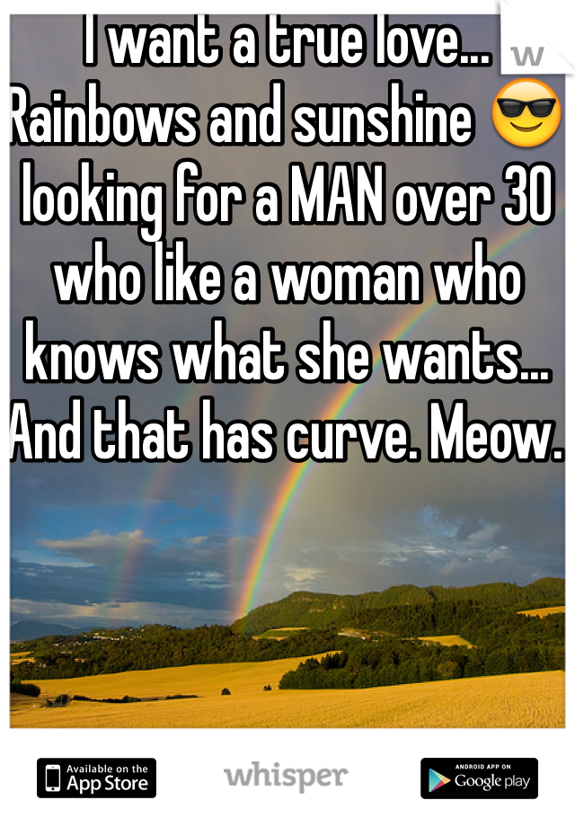 I want a true love... Rainbows and sunshine 😎 looking for a MAN over 30 who like a woman who knows what she wants... And that has curve. Meow.
