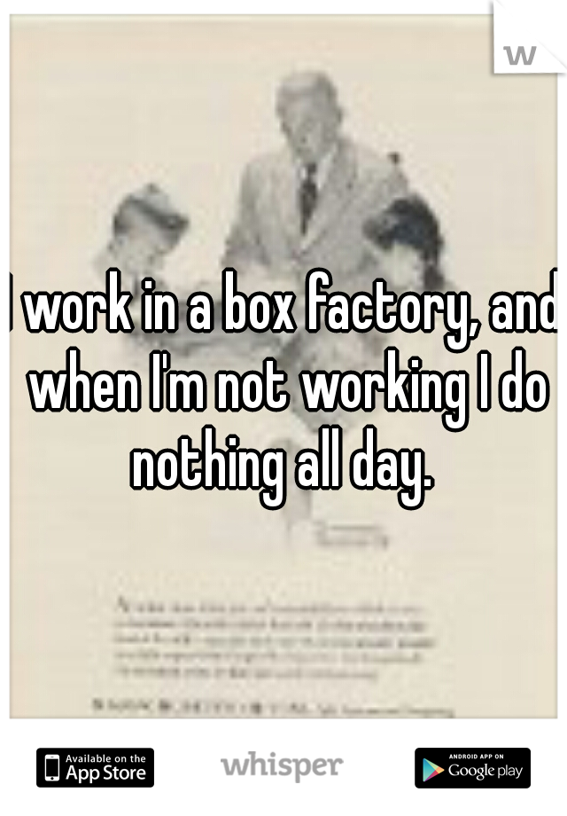 I work in a box factory, and when I'm not working I do nothing all day.