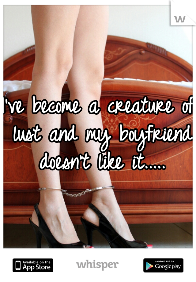 I've become a creature of lust and my boyfriend doesn't like it.....