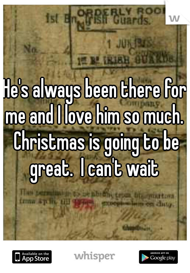 He's always been there for me and I love him so much.  Christmas is going to be great.  I can't wait