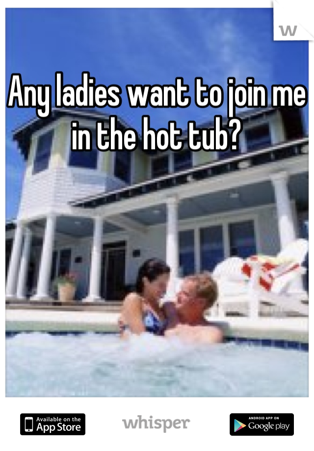 Any ladies want to join me in the hot tub?