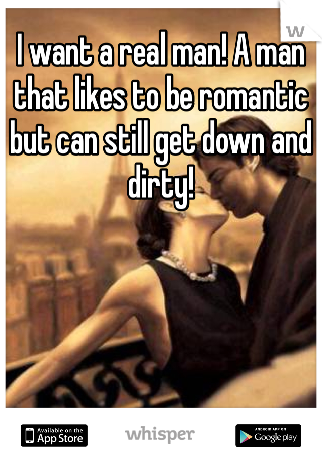 I want a real man! A man that likes to be romantic but can still get down and dirty!