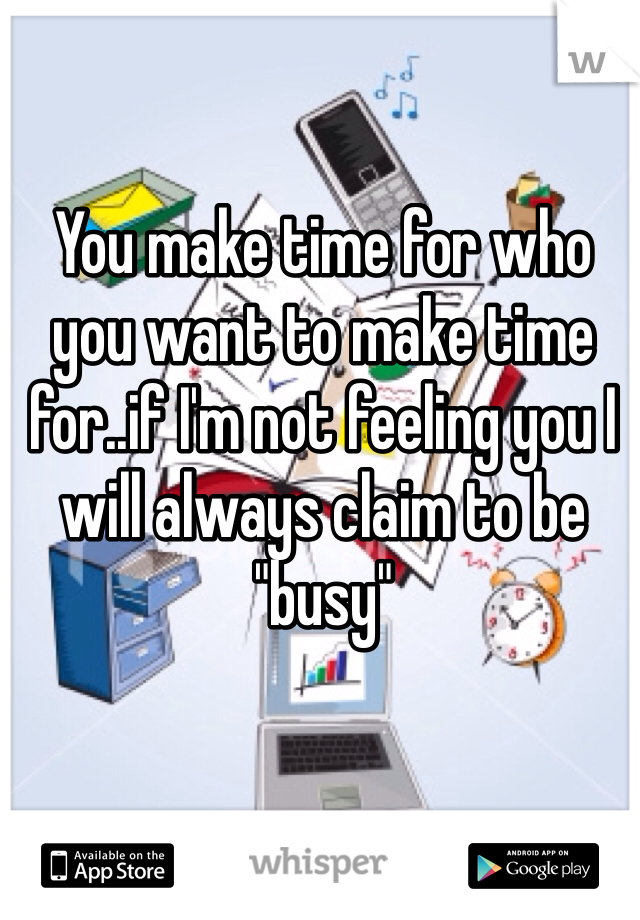 """You make time for who you want to make time for..if I'm not feeling you I will always claim to be """"busy"""""""