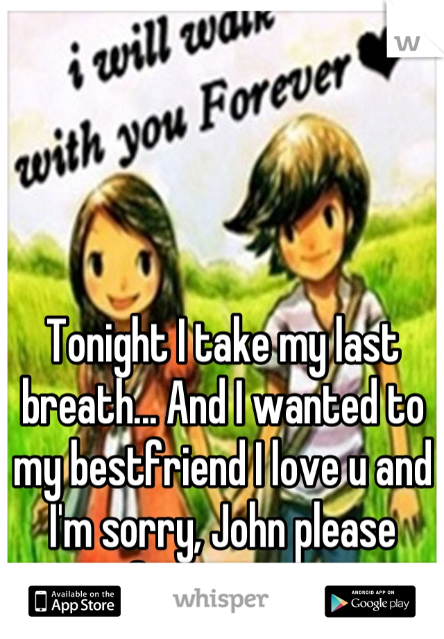Tonight I take my last breath... And I wanted to my bestfriend I love u and I'm sorry, John please forgive me