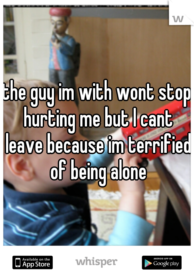 the guy im with wont stop hurting me but I cant leave because im terrified of being alone