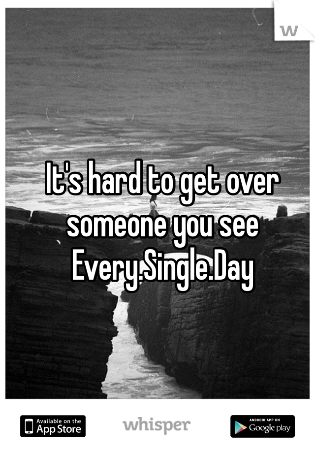 It's hard to get over someone you see Every.Single.Day