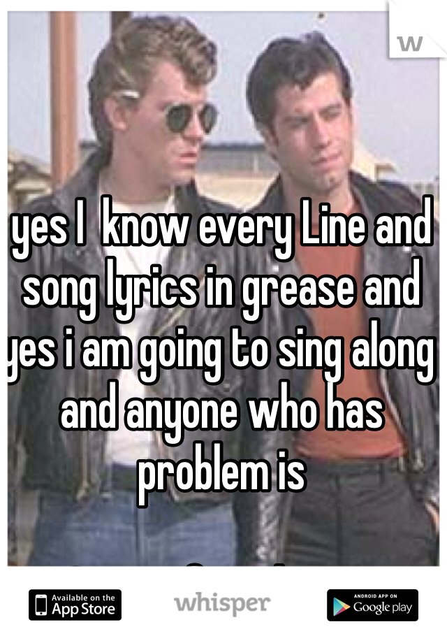 yes I  know every Line and song lyrics in grease and yes i am going to sing along and anyone who has problem is  Cruisin for a brusin