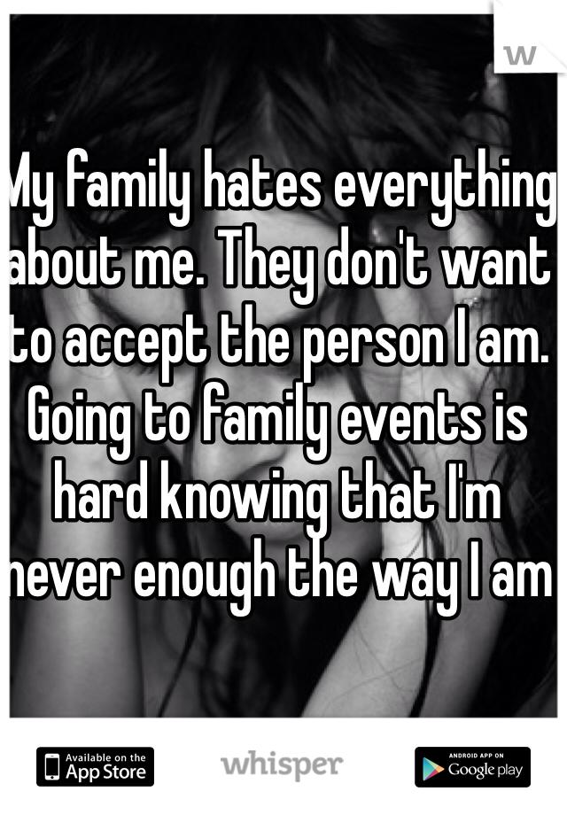 My family hates everything about me. They don't want to accept the person I am. Going to family events is hard knowing that I'm never enough the way I am