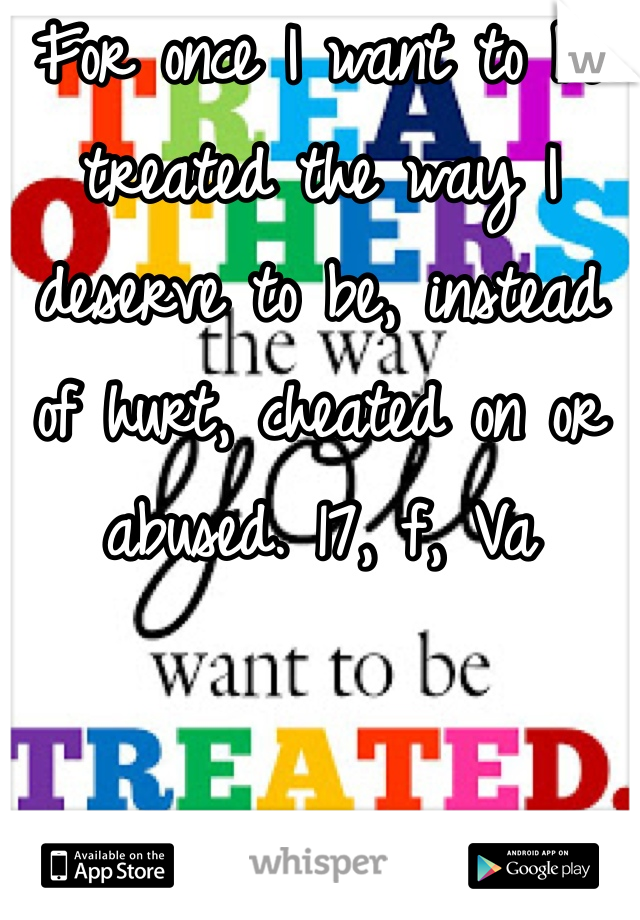 For once I want to be treated the way I deserve to be, instead of hurt, cheated on or abused. 17, f, Va