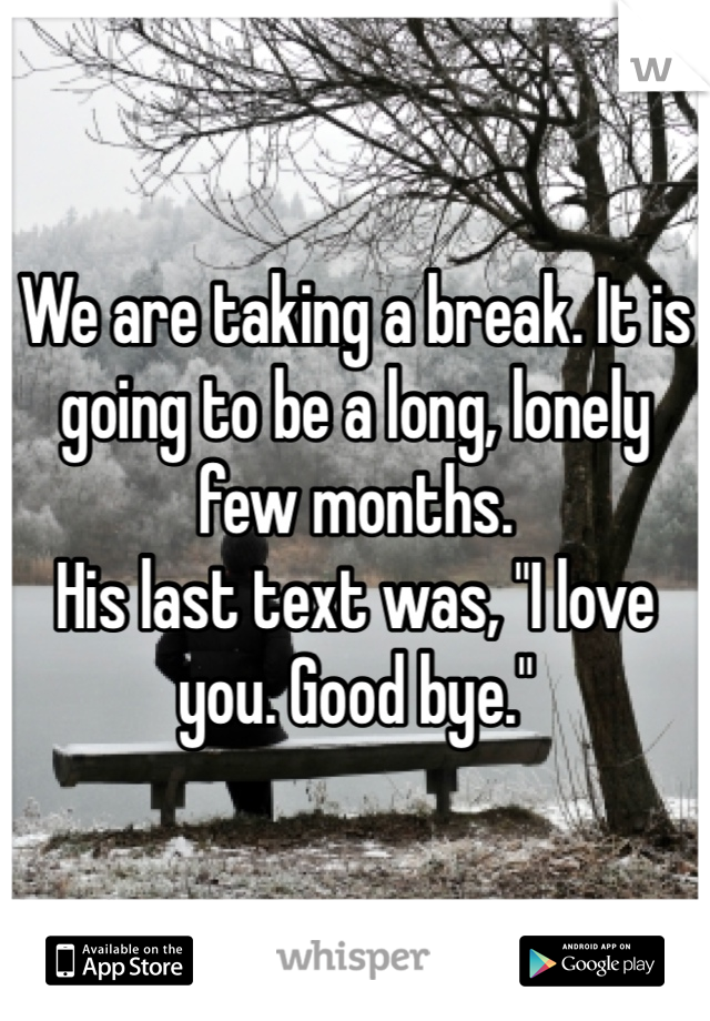 """We are taking a break. It is going to be a long, lonely few months. His last text was, """"I love you. Good bye."""""""